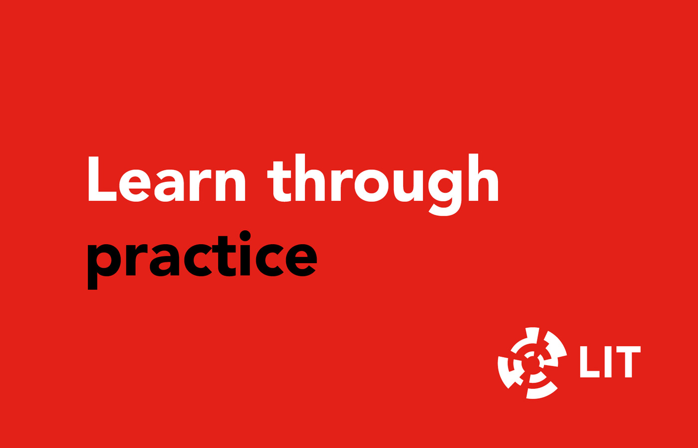 LIT graphic design. 'Learn through practice' white & black on red background with LIT logo